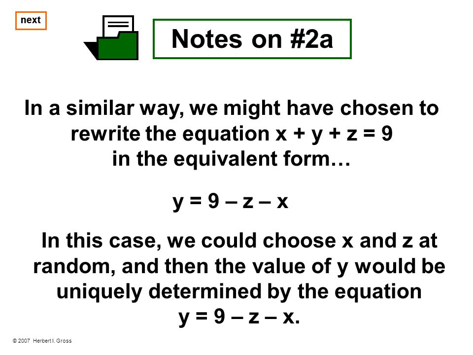 next Notes on #2a In a similar way, we might have chosen to rewrite the equation x + y + z = 9 in the equivalent form… © 2007 Herbert I. Gross In this