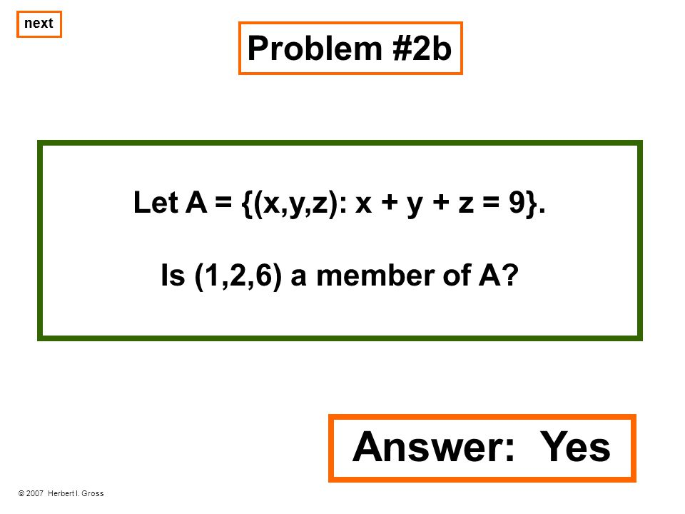 Problem #2b © 2007 Herbert I. Gross next Let A = {(x,y,z): x + y + z = 9}. Is (1,2,6) a member of A? next Answer: Yes