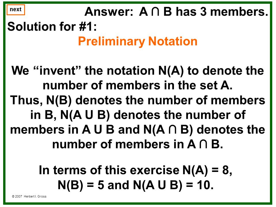 Answer: A B has 3 members. Solution for #1: Preliminary Notation We invent the notation N(A) to denote the number of members in the set A. Thus, N(B)