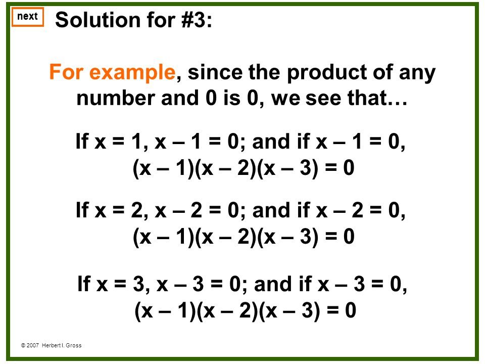 Solution for #3: For example, since the product of any number and 0 is 0, we see that… next © 2007 Herbert I. Gross If x = 1, x – 1 = 0; and if x – 1