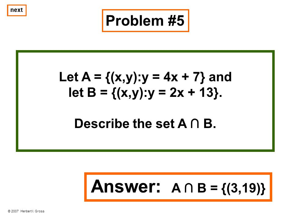 Problem #5 © 2007 Herbert I. Gross next Let A = {(x,y):y = 4x + 7} and let B = {(x,y):y = 2x + 13}. Describe the set A B. next Answer: A B = {(3,19)}