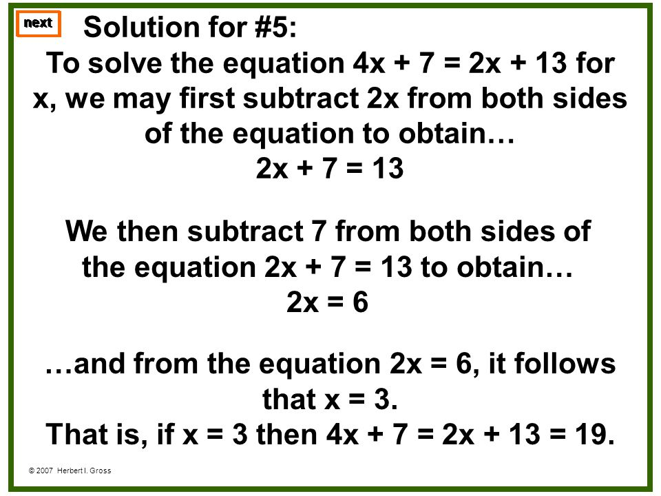 Solution for #5: To solve the equation 4x + 7 = 2x + 13 for x, we may first subtract 2x from both sides of the equation to obtain… 2x + 7 = 13 next ©