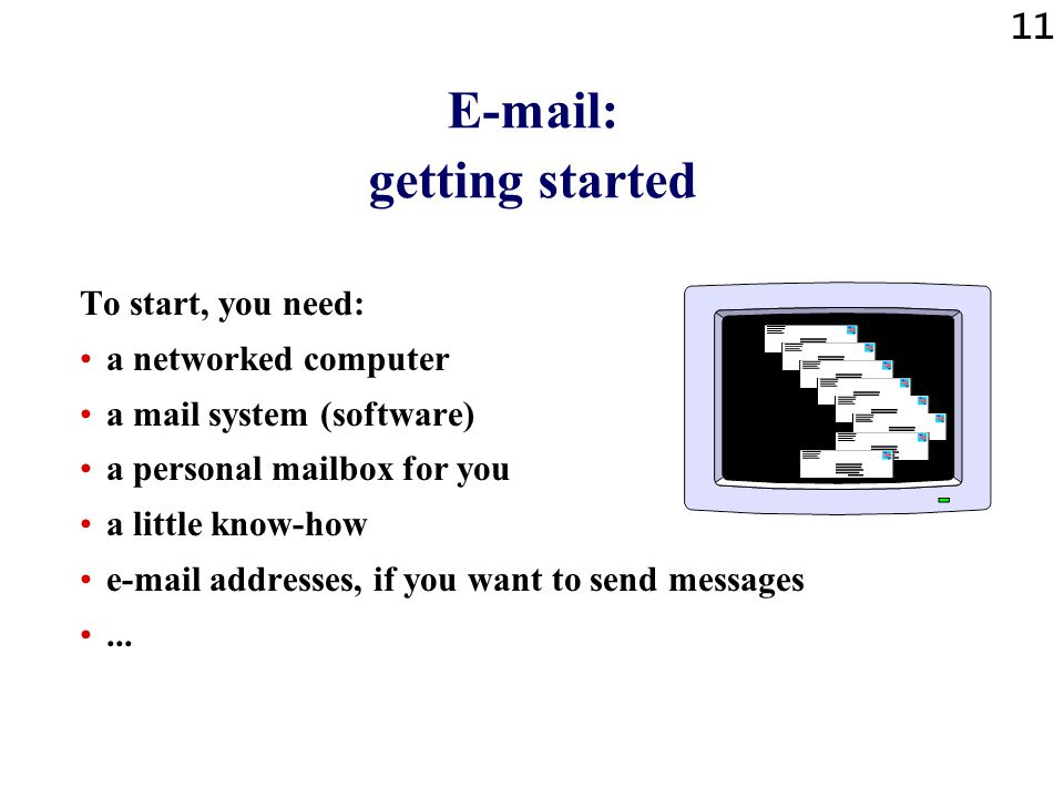 11 E-mail: getting started To start, you need: a networked computer a mail system (software) a personal mailbox for you a little know-how e-mail addresses, if you want to send messages...