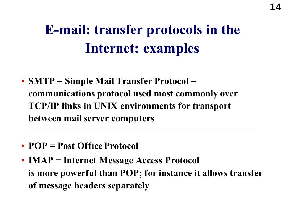 14 E-mail: transfer protocols in the Internet: examples SMTP = Simple Mail Transfer Protocol = communications protocol used most commonly over TCP/IP links in UNIX environments for transport between mail server computers POP = Post Office Protocol IMAP = Internet Message Access Protocol is more powerful than POP; for instance it allows transfer of message headers separately