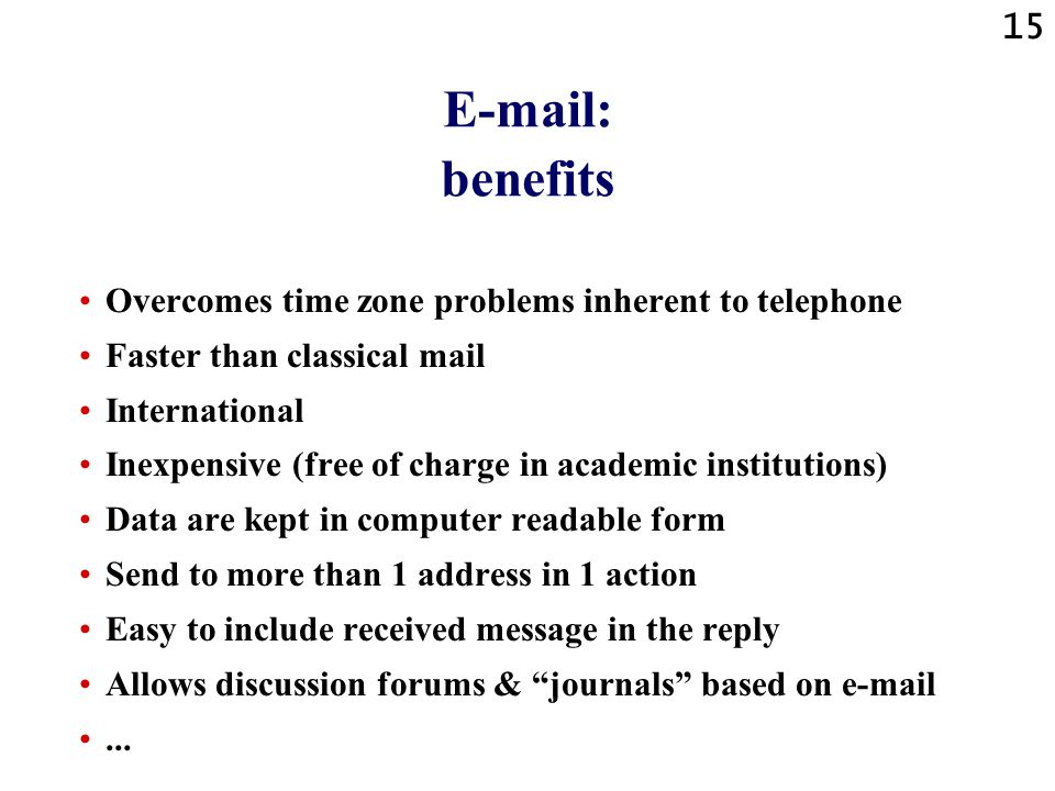 15 E-mail: benefits Overcomes time zone problems inherent to telephone Faster than classical mail International Inexpensive (free of charge in academic institutions) Data are kept in computer readable form Send to more than 1 address in 1 action Easy to include received message in the reply Allows discussion forums & journals based on e-mail...