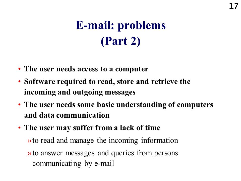 17 E-mail: problems (Part 2) The user needs access to a computer Software required to read, store and retrieve the incoming and outgoing messages The