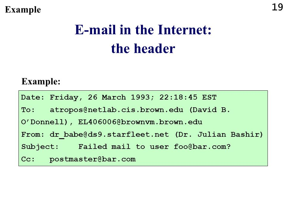 19 E-mail in the Internet: the header Example: Date:Friday, 26 March 1993; 22:18:45 EST To:atropos@netlab.cis.brown.edu (David B. ODonnell), EL406006@
