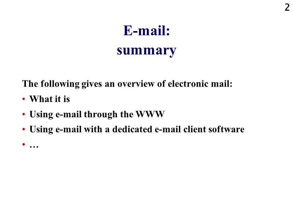 2 E-mail: summary The following gives an overview of electronic mail: What it is Using e-mail through the WWW Using e-mail with a dedicated e-mail cli