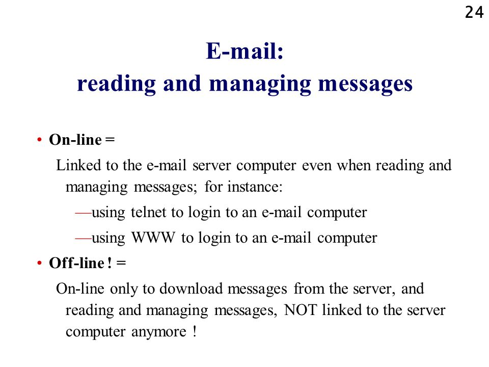 24 E-mail: reading and managing messages On-line = Linked to the e-mail server computer even when reading and managing messages; for instance: using telnet to login to an e-mail computer using WWW to login to an e-mail computer Off-line .