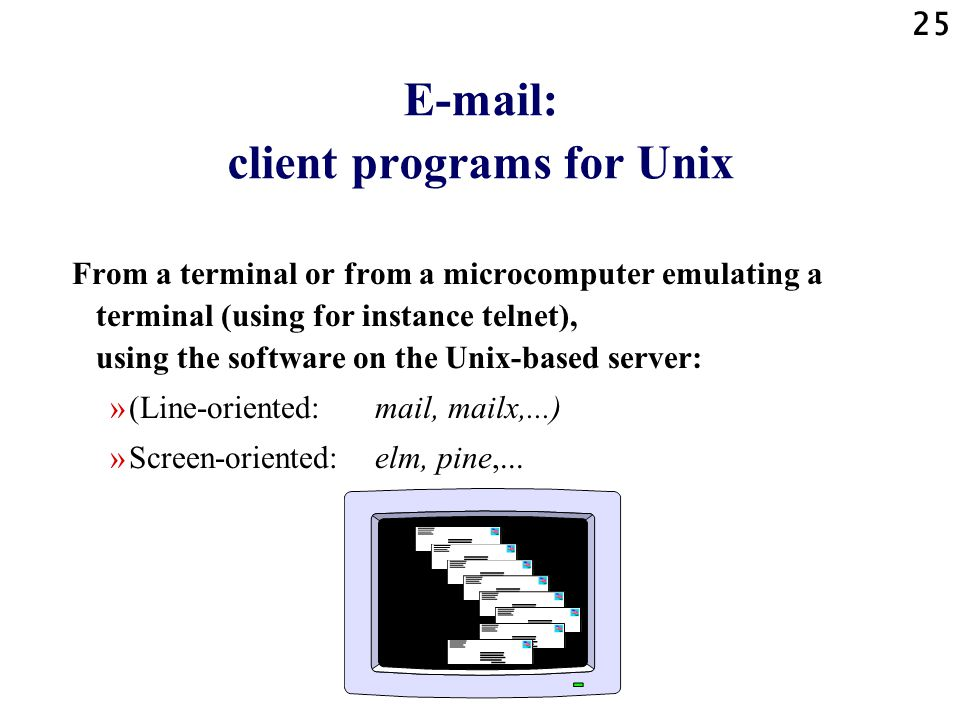 25 E-mail: client programs for Unix From a terminal or from a microcomputer emulating a terminal (using for instance telnet), using the software on the Unix-based server: »(Line-oriented: mail, mailx,...) »Screen-oriented: elm, pine,...