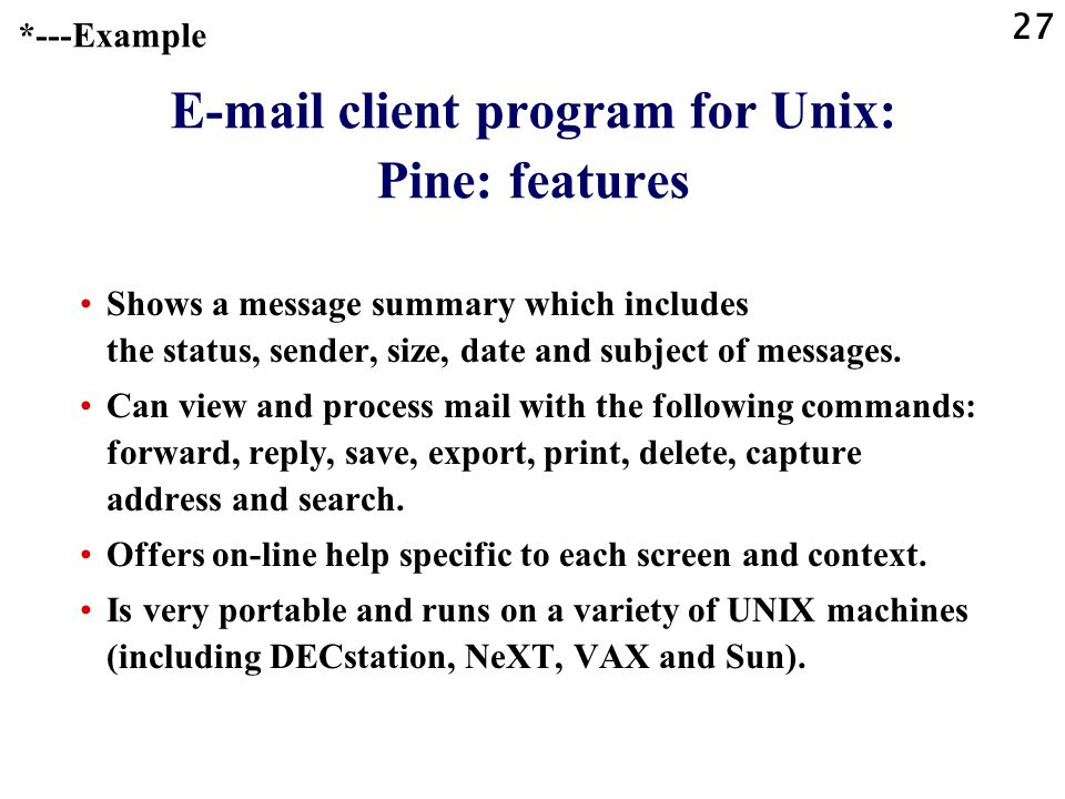 27 E-mail client program for Unix: Pine: features Shows a message summary which includes the status, sender, size, date and subject of messages.
