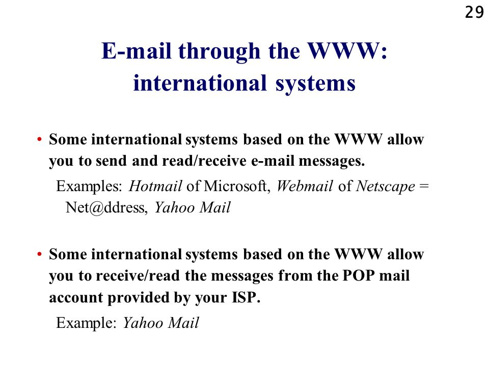 29 E-mail through the WWW: international systems Some international systems based on the WWW allow you to send and read/receive e-mail messages. Examp