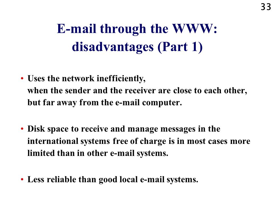 33 E-mail through the WWW: disadvantages (Part 1) Uses the network inefficiently, when the sender and the receiver are close to each other, but far aw