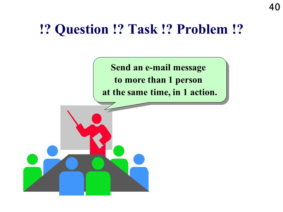 40 !? Question !? Task !? Problem !? Send an e-mail message to more than 1 person at the same time, in 1 action.
