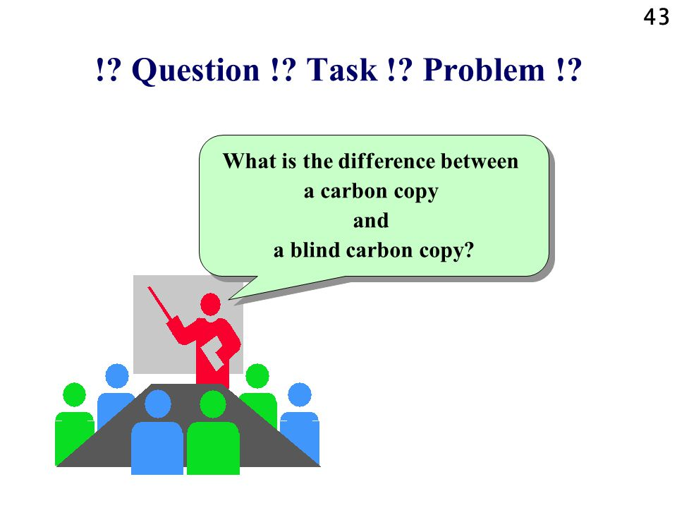 43 !? Question !? Task !? Problem !? What is the difference between a carbon copy and a blind carbon copy?