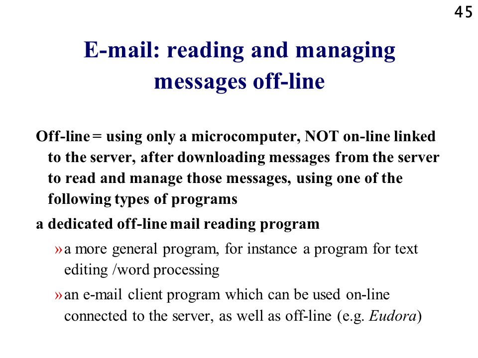 45 E-mail: reading and managing messages off-line Off-line = using only a microcomputer, NOT on-line linked to the server, after downloading messages from the server to read and manage those messages, using one of the following types of programs a dedicated off-line mail reading program »a more general program, for instance a program for text editing /word processing »an e-mail client program which can be used on-line connected to the server, as well as off-line (e.g.