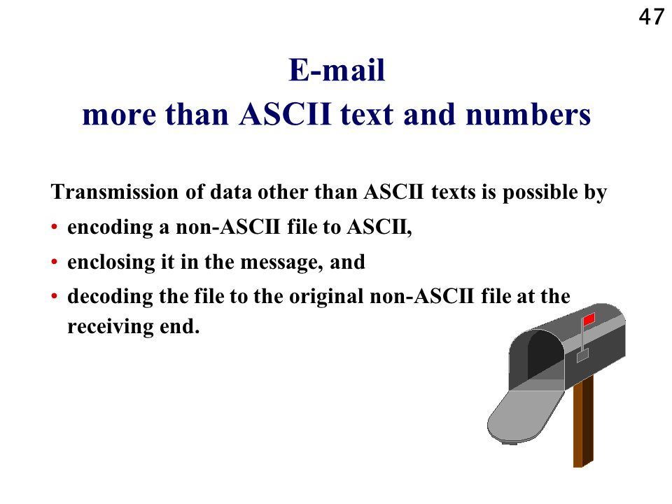 47 E-mail more than ASCII text and numbers Transmission of data other than ASCII texts is possible by encoding a non-ASCII file to ASCII, enclosing it