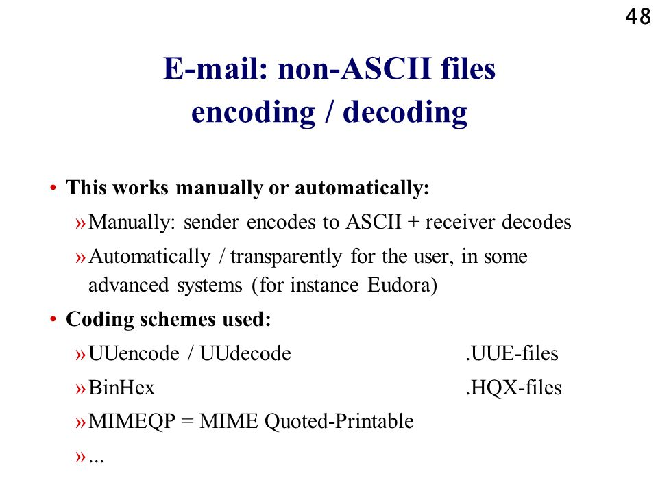 48 E-mail: non-ASCII files encoding / decoding This works manually or automatically: »Manually: sender encodes to ASCII + receiver decodes »Automatically / transparently for the user, in some advanced systems (for instance Eudora) Coding schemes used: »UUencode / UUdecode.UUE-files »BinHex.HQX-files »MIMEQP = MIME Quoted-Printable »...