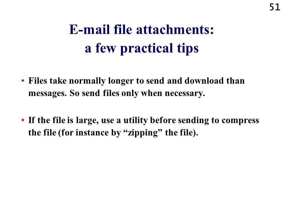 51 E-mail file attachments: a few practical tips Files take normally longer to send and download than messages. So send files only when necessary. If