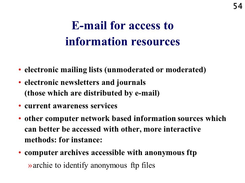 54 E-mail for access to information resources electronic mailing lists (unmoderated or moderated) electronic newsletters and journals (those which are distributed by e-mail) current awareness services other computer network based information sources which can better be accessed with other, more interactive methods: for instance: computer archives accessible with anonymous ftp »archie to identify anonymous ftp files