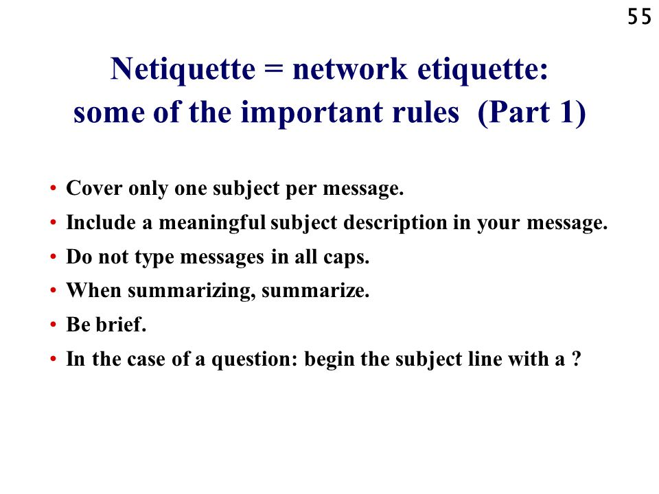 55 Netiquette = network etiquette: some of the important rules (Part 1) Cover only one subject per message. Include a meaningful subject description i