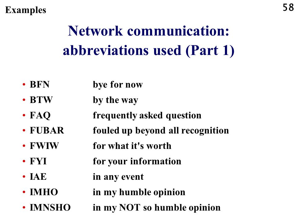 58 Network communication: abbreviations used (Part 1) BFNbye for now BTWby the way FAQfrequently asked question FUBARfouled up beyond all recognition