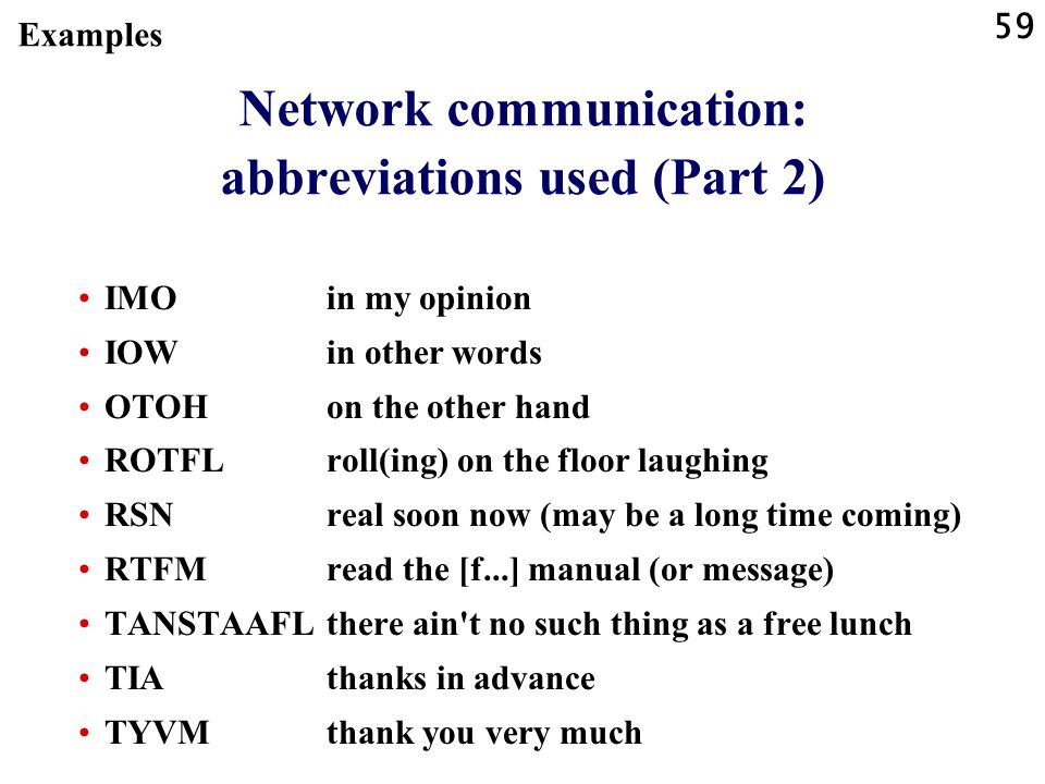 59 Network communication: abbreviations used (Part 2) IMOin my opinion IOWin other words OTOHon the other hand ROTFLroll(ing) on the floor laughing RS
