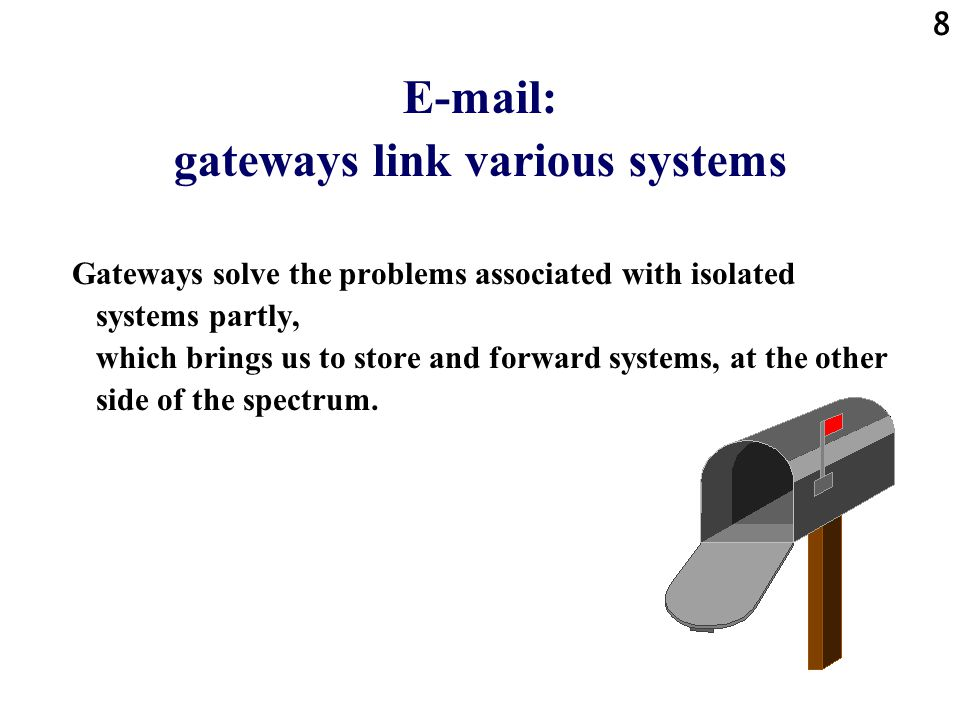 8 E-mail: gateways link various systems Gateways solve the problems associated with isolated systems partly, which brings us to store and forward systems, at the other side of the spectrum.