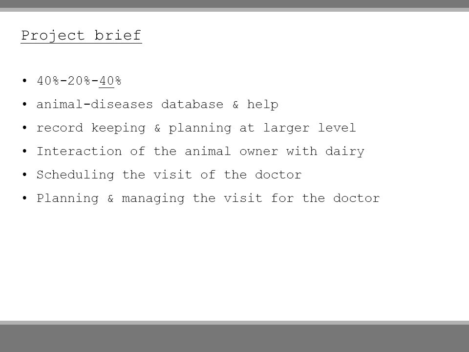 Project brief 40%-20%-40% animal-diseases database & help record keeping & planning at larger level Interaction of the animal owner with dairy Scheduling the visit of the doctor Planning & managing the visit for the doctor