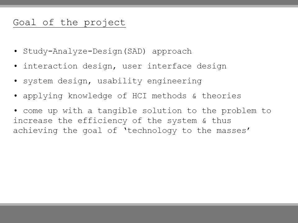 Goal of the project Study-Analyze-Design(SAD) approach interaction design, user interface design system design, usability engineering applying knowledge of HCI methods & theories come up with a tangible solution to the problem to increase the efficiency of the system & thus achieving the goal of technology to the masses