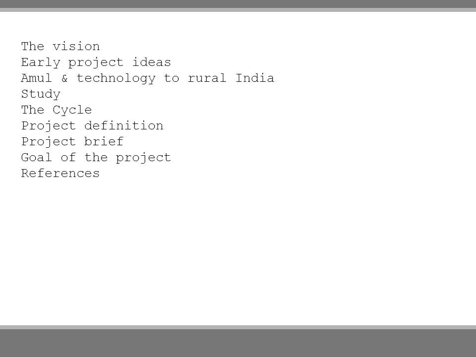 The vision Early project ideas Amul & technology to rural India Study The Cycle Project definition Project brief Goal of the project References
