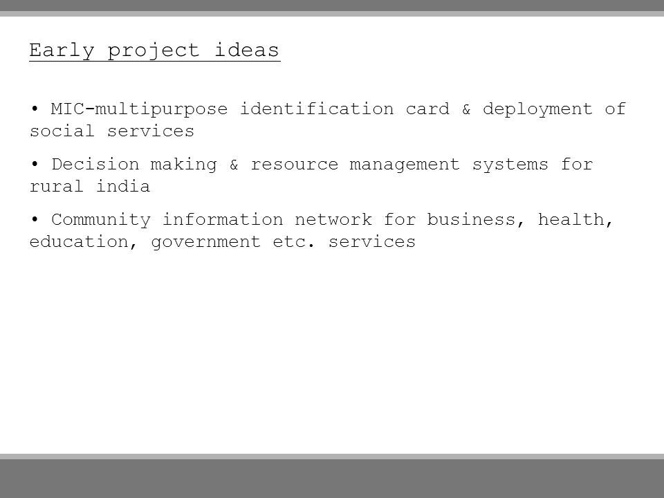 Early project ideas MIC-multipurpose identification card & deployment of social services Decision making & resource management systems for rural india Community information network for business, health, education, government etc.