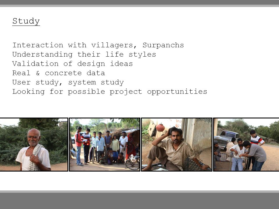 Study Interaction with villagers, Surpanchs Understanding their life styles Validation of design ideas Real & concrete data User study, system study L