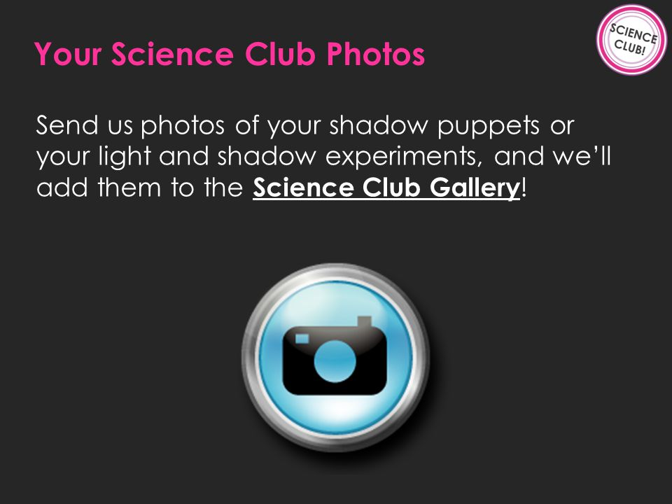 Send us photos of your shadow puppets or your light and shadow experiments, and well add them to the Science Club Gallery .