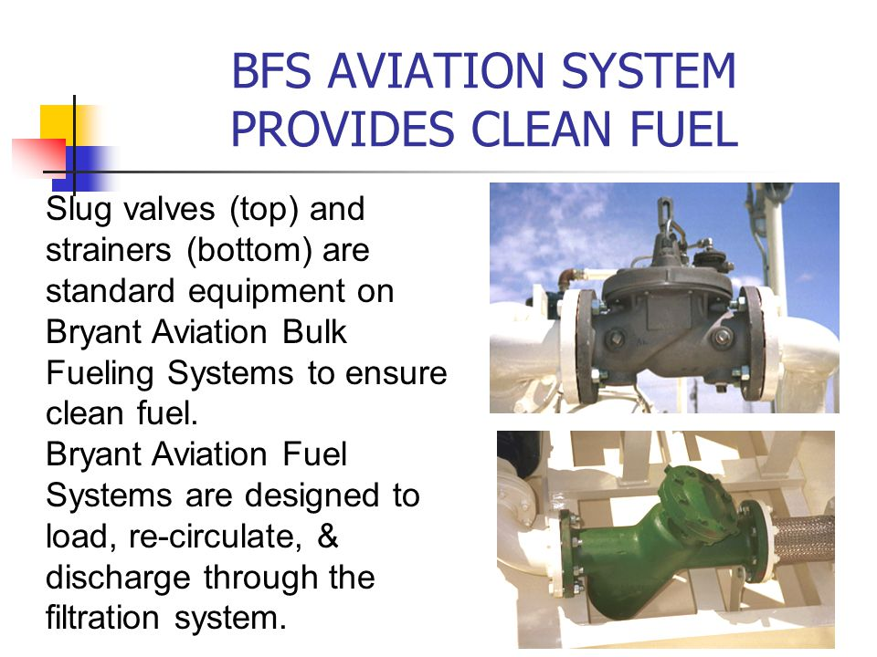 BFS AVIATION SYSTEM PROVIDES CLEAN FUEL Slug valves (top) and strainers (bottom) are standard equipment on Bryant Aviation Bulk Fueling Systems to ensure clean fuel.