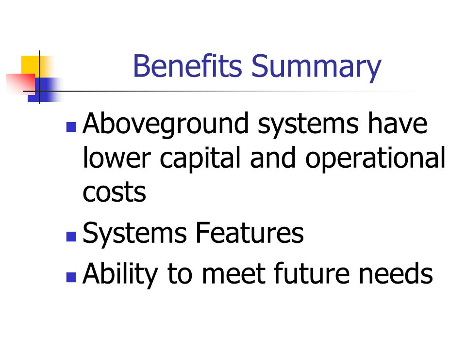 Benefits Summary Aboveground systems have lower capital and operational costs Systems Features Ability to meet future needs