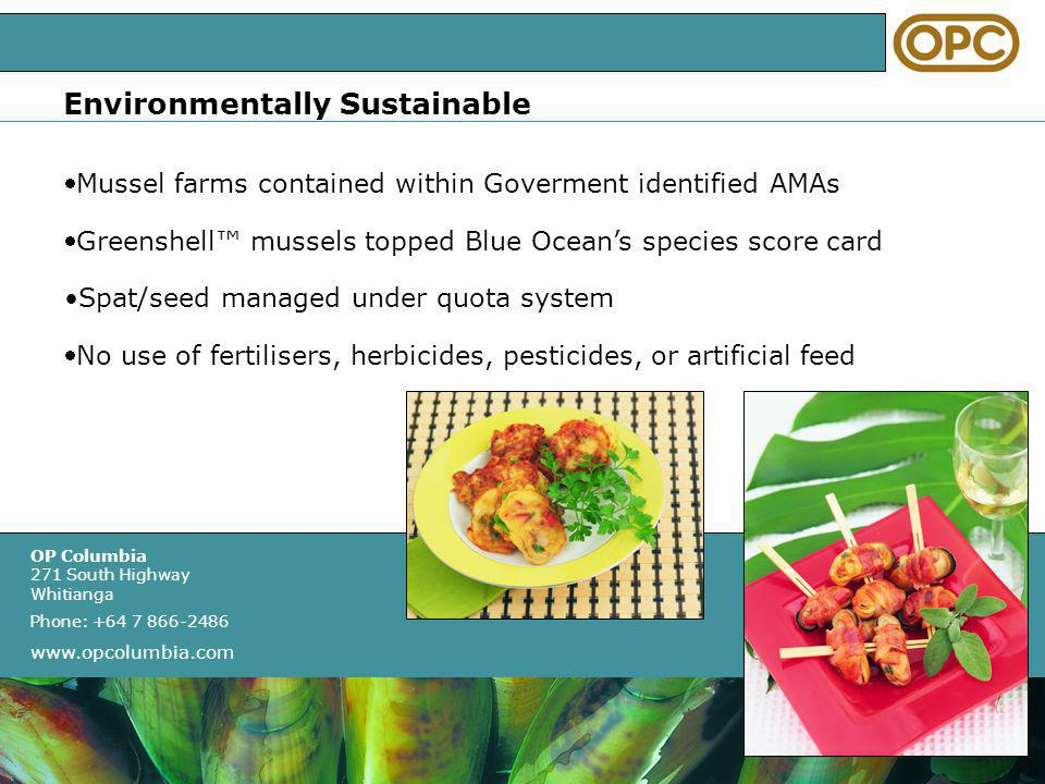 OP Columbia 271 South Highway Whitianga Phone: +64 7 866-2486 www.opcolumbia.com OPC & You We focus on importers and distributors: Actively promotes Greenshell We develop value in terms of consistency, supply and quality Who bring great service and quality to their customers Highly involved and can build brand identity