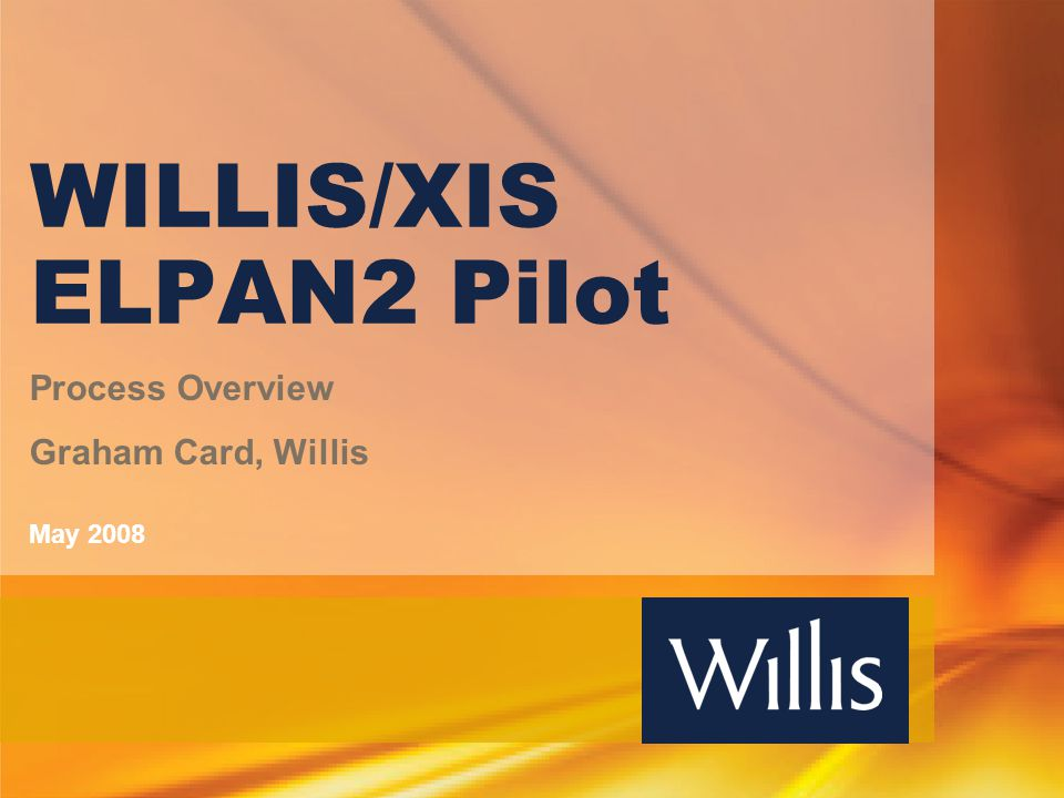 WILLIS/XIS ELPAN2 Pilot Process Overview Graham Card, Willis May 2008
