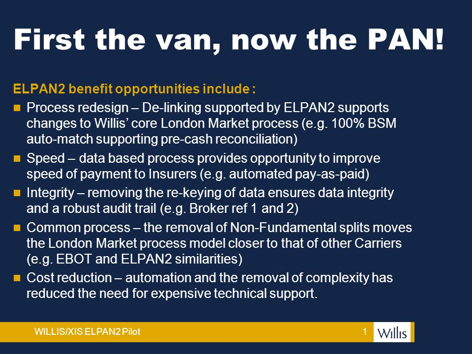 1WILLIS/XIS ELPAN2 Pilot First the van, now the PAN! ELPAN2 benefit opportunities include : Process redesign – De-linking supported by ELPAN2 supports
