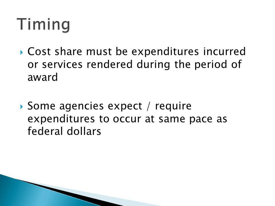 Cost share must be expenditures incurred or services rendered during the period of award Some agencies expect / require expenditures to occur at same pace as federal dollars