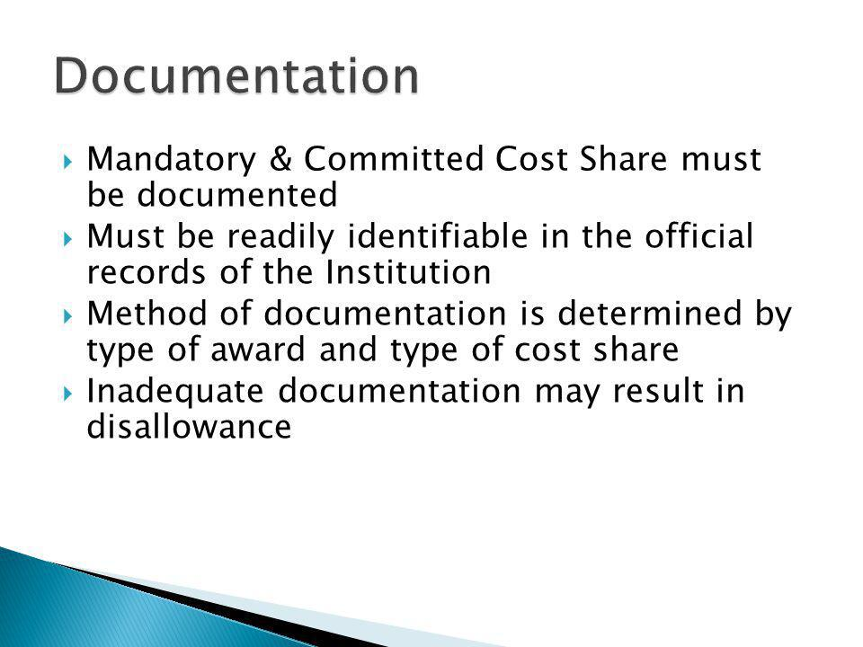 Mandatory & Committed Cost Share must be documented Must be readily identifiable in the official records of the Institution Method of documentation is determined by type of award and type of cost share Inadequate documentation may result in disallowance