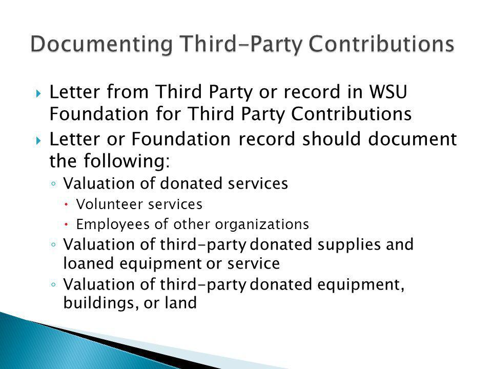 Letter from Third Party or record in WSU Foundation for Third Party Contributions Letter or Foundation record should document the following: Valuation of donated services Volunteer services Employees of other organizations Valuation of third-party donated supplies and loaned equipment or service Valuation of third-party donated equipment, buildings, or land