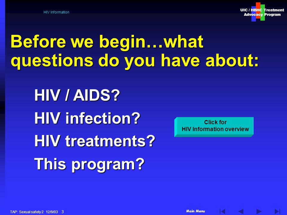 Main Menu UIC / HBHC Treatment Advocacy Program TAP: Sexual safety 2 12/9/03 3 HIV Information Before we begin…what questions do you have about: Click for HIV Information overview HIV / AIDS.