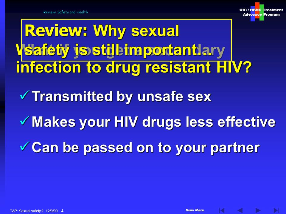 Main Menu UIC / HBHC Treatment Advocacy Program TAP: Sexual safety 2 12/9/03 4 Review: Safety and Health What if you get a secondary infection to drug resistant HIV.