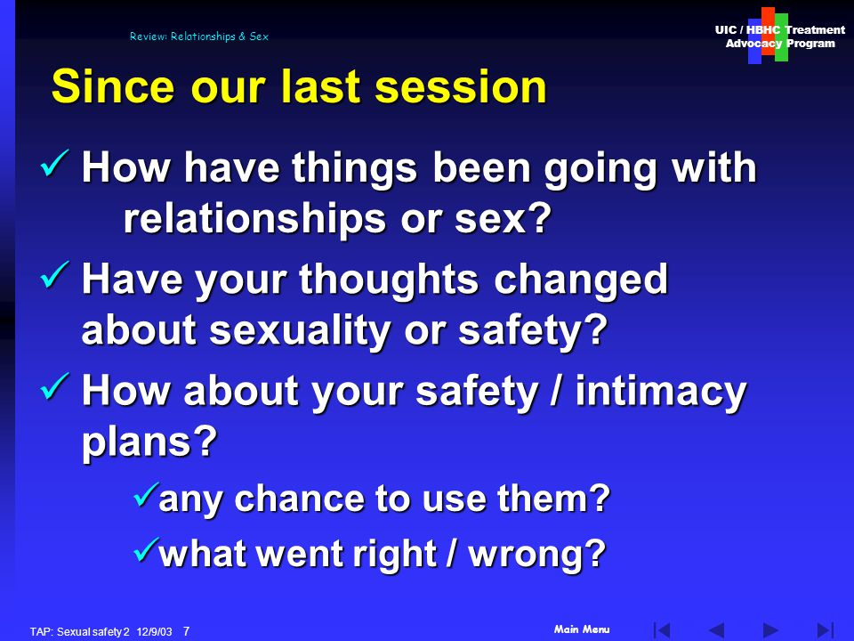 Main Menu UIC / HBHC Treatment Advocacy Program TAP: Sexual safety 2 12/9/03 7 Review: Relationships & Sex Since our last session any chance to use them.