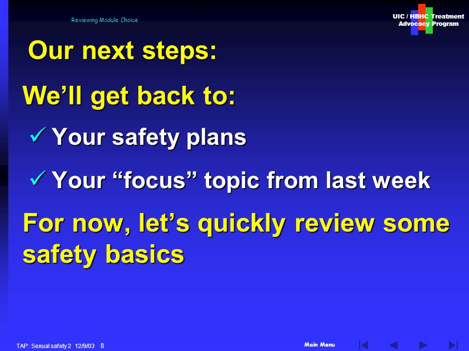 Main Menu UIC / HBHC Treatment Advocacy Program TAP: Sexual safety 2 12/9/03 8 Reviewing Module Choice Well get back to: Your safety plans Your safety plans Your focus topic from last week Your focus topic from last week For now, lets quickly review some safety basics Our next steps: