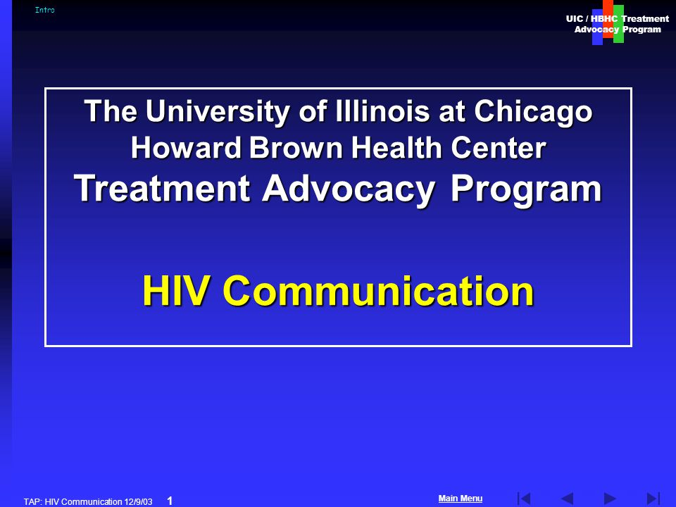 UIC / HBHC Treatment Advocacy Program Main Menu TAP: HIV Communication 12/9/03 1 The University of Illinois at Chicago Howard Brown Health Center Treatment Advocacy Program HIV Communication Intro