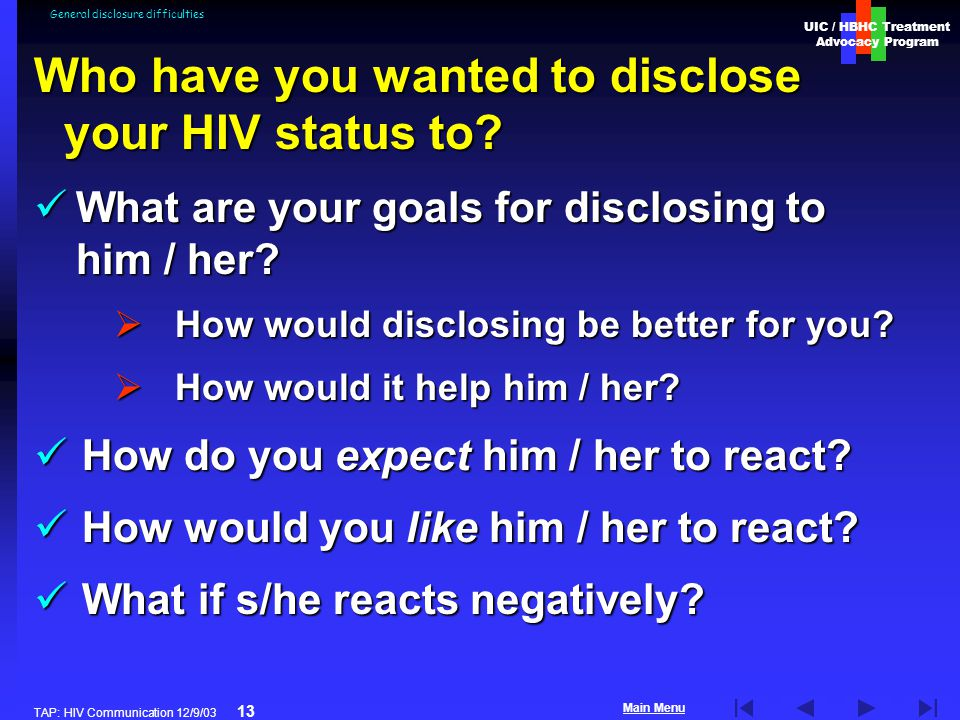 UIC / HBHC Treatment Advocacy Program Main Menu TAP: HIV Communication 12/9/03 13 General disclosure difficulties How do you expect him / her to react.
