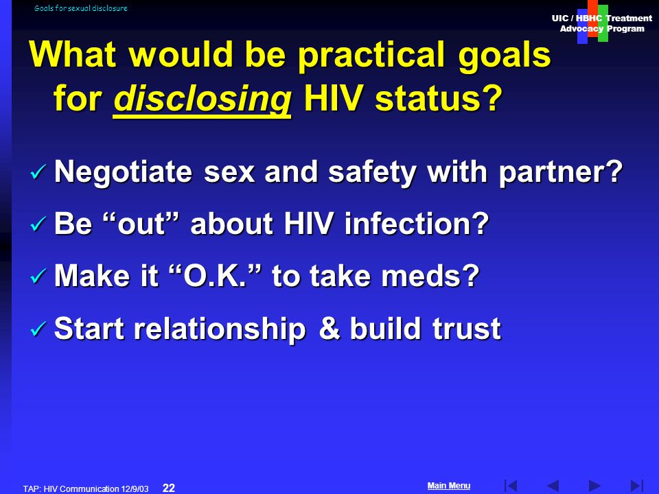 UIC / HBHC Treatment Advocacy Program Main Menu TAP: HIV Communication 12/9/03 22 Goals for sexual disclosure What would be practical goals for disclosing HIV status.
