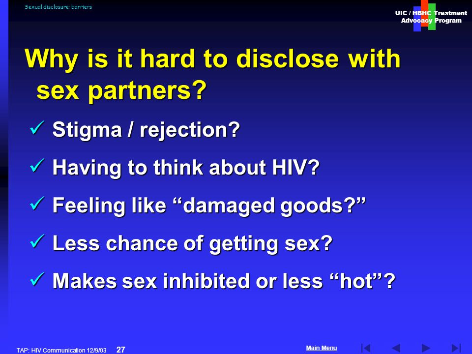 UIC / HBHC Treatment Advocacy Program Main Menu TAP: HIV Communication 12/9/03 27 Sexual disclosure: barriers Stigma / rejection.